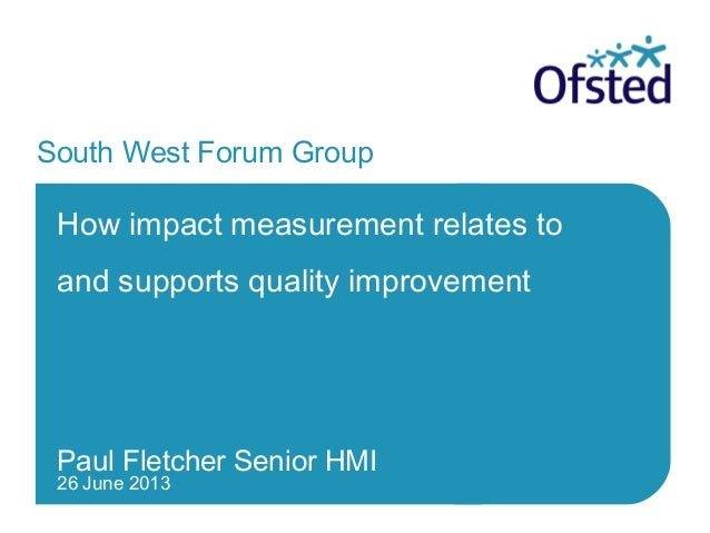 26 June 2013 South West Forum Group How impact measurement relates to and supports quality improvement Paul Fletcher Senio...