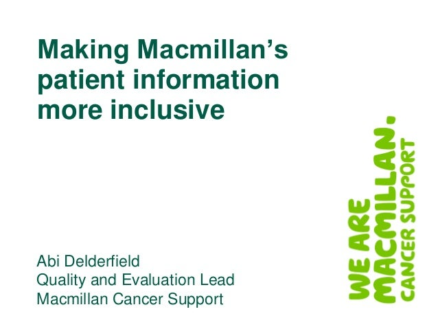 Making Macmillan's patient information more inclusive Abi Delderfield Quality and Evaluation Lead Macmillan Cancer Support