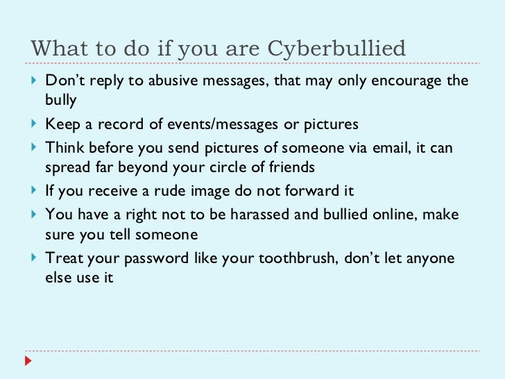 What to do if you are Cyberbullied <ul><li>Don't reply to abusive messages, that may only encourage the bully </li></ul><u...