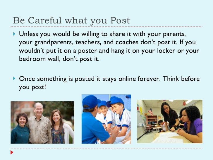 Be Careful what you Post <ul><li>Unless you would be willing to share it with your parents, your grandparents, teachers, a...