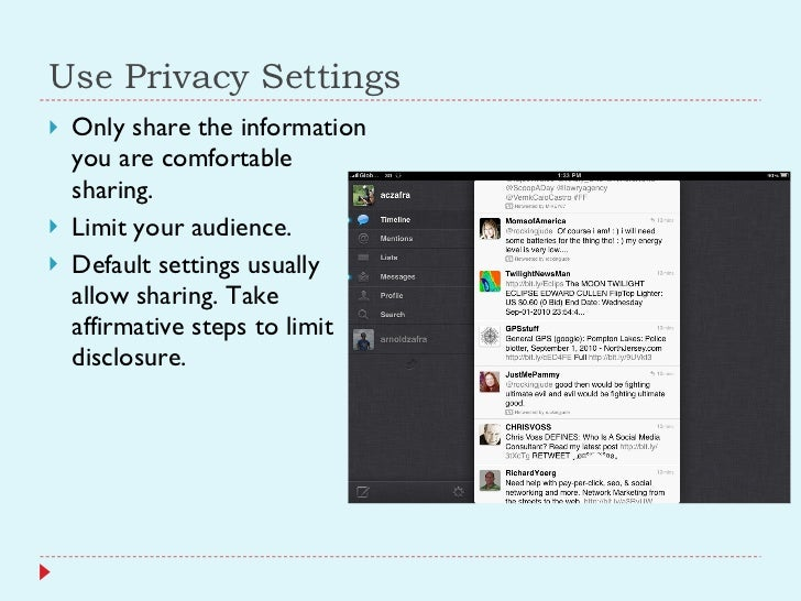 Use Privacy Settings <ul><li>Only share the information you are comfortable sharing. </li></ul><ul><li>Limit your audience...
