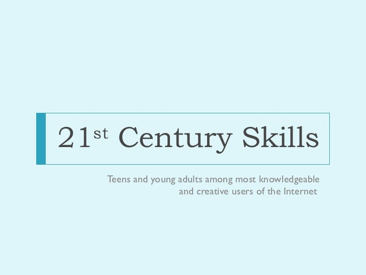 21 st  Century Skills <ul><li>Teens and young adults among most knowledgeable and creative users of the Internet  </li></ul>