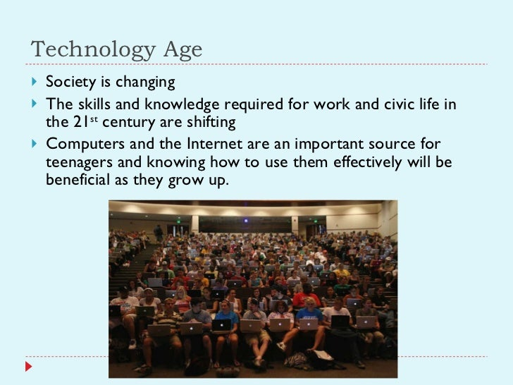 Technology Age <ul><li>Society is changing </li></ul><ul><li>The skills and knowledge required for work and civic life in ...