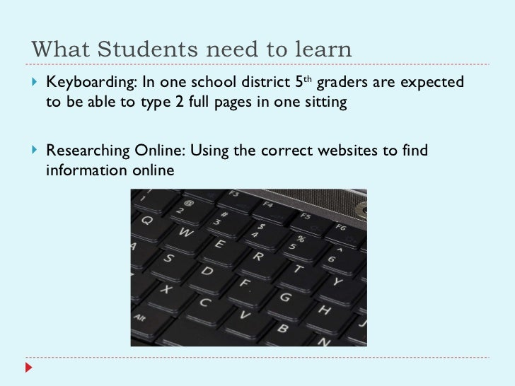 What Students need to learn <ul><li>Keyboarding: In one school district 5 th  graders are expected to be able to type 2 fu...