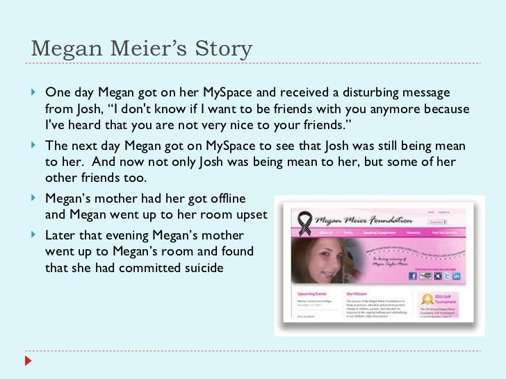 """Megan Meier's Story <ul><li>One day Megan got on her MySpace and received a disturbing message from Josh, """"I don't know if..."""