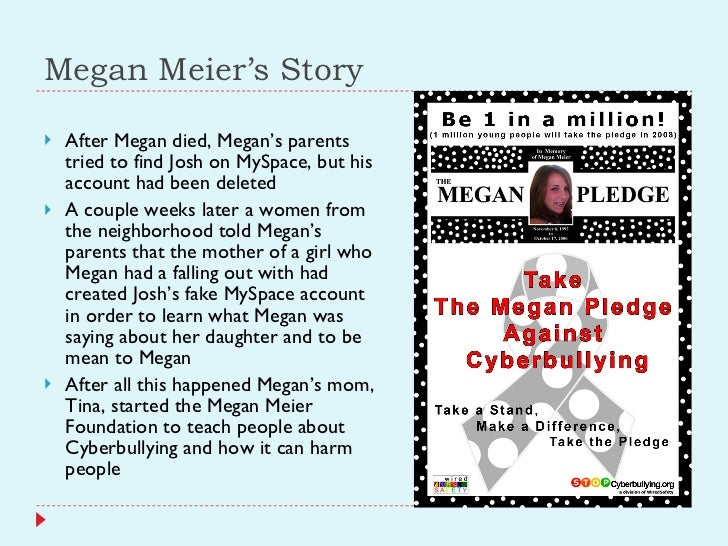 Megan Meier's Story <ul><li>After Megan died, Megan's parents tried to find Josh on MySpace, but his account had been dele...
