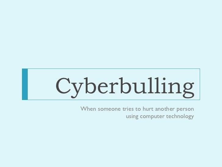 Cyberbulling <ul><li>When someone tries to hurt another person using computer technology </li></ul>