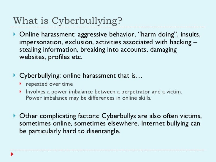 """What is Cyberbullying? <ul><li>Online harassment: aggressive behavior, """"harm doing"""", insults, impersonation, exclusion, ac..."""