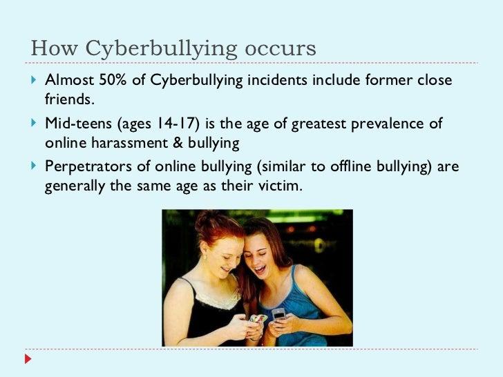 How Cyberbullying occurs <ul><li>Almost 50% of Cyberbullying incidents include former close friends. </li></ul><ul><li>Mid...