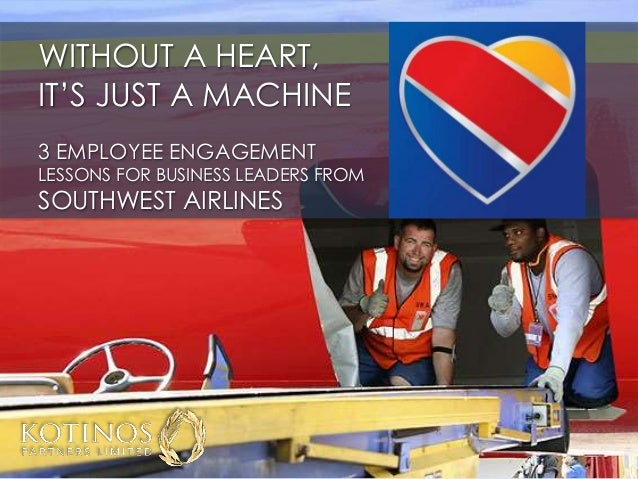 WITHOUT A HEART, IT'S JUST A MACHINE 3 EMPLOYEE ENGAGEMENT LESSONS FOR BUSINESS LEADERS FROM SOUTHWEST AIRLINES