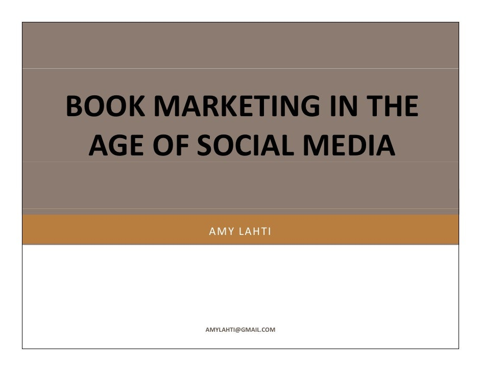 BOOK MARKETING IN THE  BOOK MARKETING IN THE  AGE OF SOCIAL MEDIA          AMY LAHTI             AMYLAHTI@GMAIL.COM