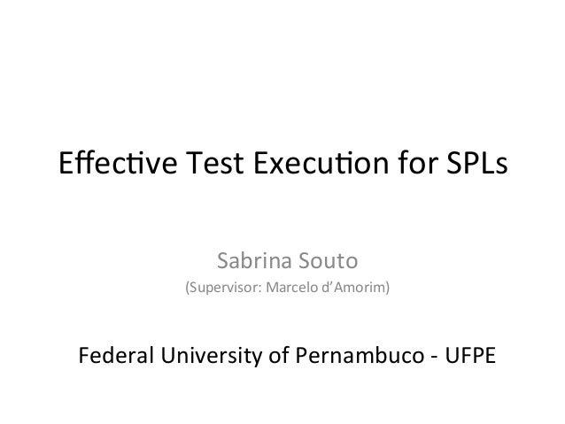 Effec%ve  Test  Execu%on  for  SPLs   Sabrina  Souto     (Supervisor:  Marcelo  d'Amorim)      Fede...