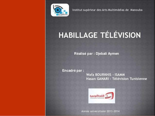 Institut supérieur des Arts Multimédias de Manouba  HABILLAGE TÉLÉVISION  Réalisé par : Djebali Aymen  Encadré par :  Wafa...