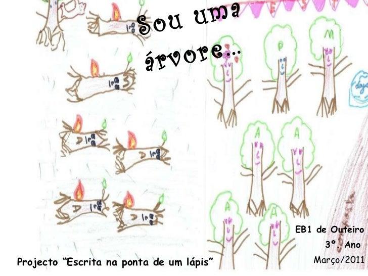 """Sou uma árvore… EB1 de Outeiro 3º. Ano Março/2011 Projecto """"Escrita na ponta de um lápis"""""""