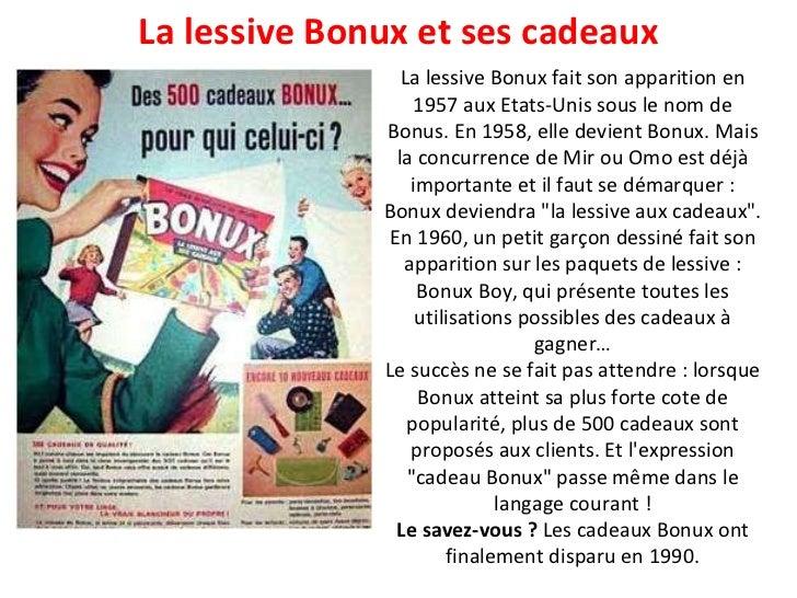 La lessive Bonux fait son apparition en 1957 aux Etats-Unis sous le nom de Bonus. En 1958, elle devient Bonux. Mais la con...