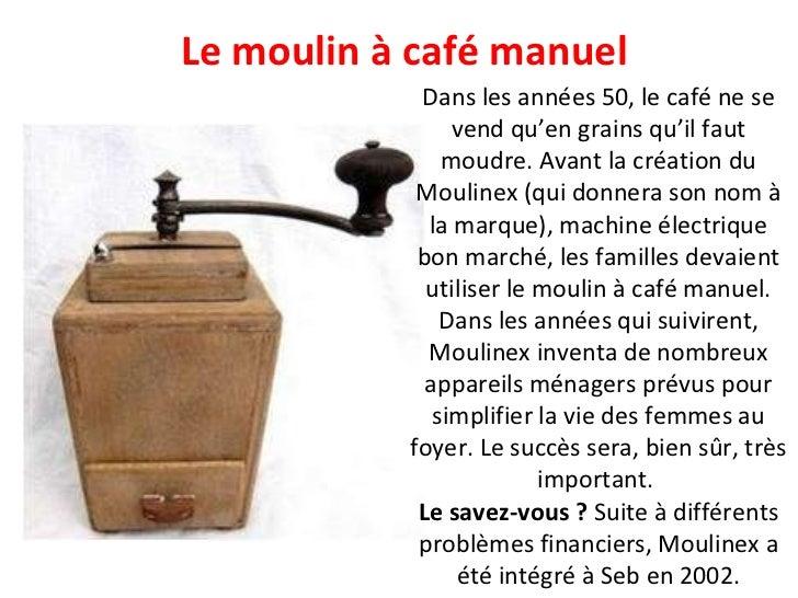 Le moulin à café manuel Dans les années 50, le café ne se vend qu'en grains qu'il faut moudre. Avant la création du Moulin...