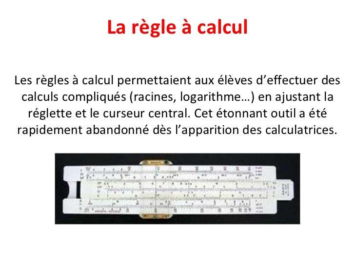 La règle à calcul Les règles à calcul permettaient aux élèves d'effectuer des calculs compliqués (racines, logarithme…) en...
