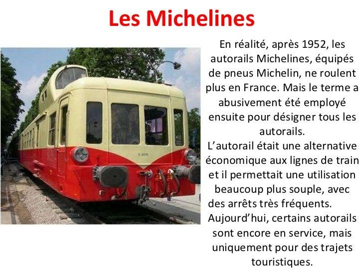 En réalité, après 1952, les autorails Michelines, équipés de pneus Michelin, ne roulent plus en France. Mais le terme a ab...