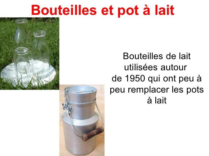 Bouteilles de lait utilisées autour  de 1950 qui ont peu à peu remplacer les pots à lait Bouteilles et pot à lait