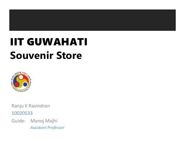 IIT GUWAHATISouvenir StoreRanju K Ravindran10020533Guide: Manoj Majhi       Assistant Professor