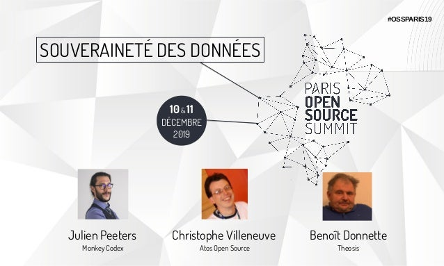 10& 11 DÉCEMBRE 2019 SOUVERAINETÉ DES DONNÉES #OSSPARIS19 Julien Peeters Monkey Codex Christophe Villeneuve Atos Open Sour...