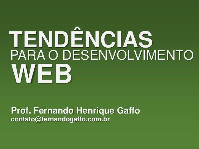 TENDÊNCIAS PARA O DESENVOLVIMENTO WEB Prof. Fernando Henrique Gaffo contato@fernandogaffo.com.br