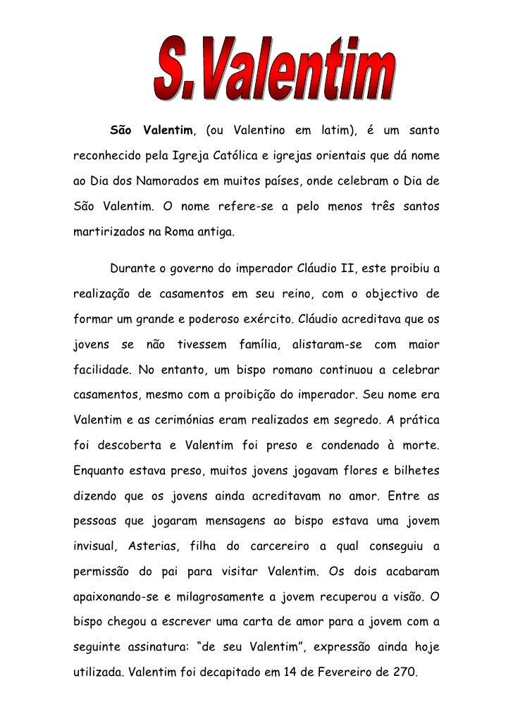 São Valentim, (ou Valentino em latim), é um santoreconhecido pela Igreja Católica e igrejas orientais que dá nomeao Dia do...