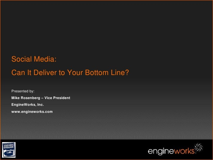 Social Media:Can It Deliver to Your Bottom Line?Presented by:Mike Rosenberg – Vice PresidentEngineWorks, Inc. www.enginewo...