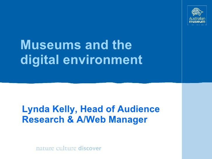 Museums and the digital environment Lynda Kelly, Head of Audience Research & A/Web Manager