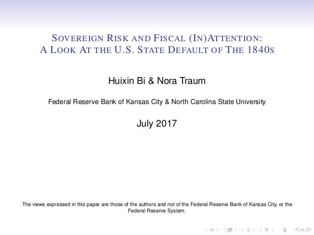 SOVEREIGN RISK AND FISCAL (IN)ATTENTION: A LOOK AT THE U.S. STATE DEFAULT OF THE 1840S Huixin Bi & Nora Traum Federal Rese...