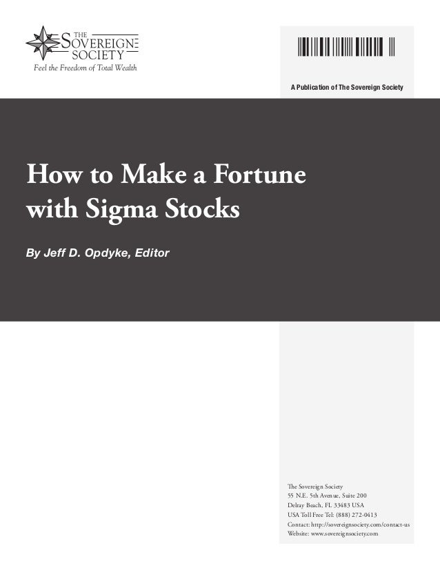 A Publication of The Sovereign Society  How to Make a Fortune with Sigma Stocks By Jeff D. Opdyke, Editor  The Sovereign S...