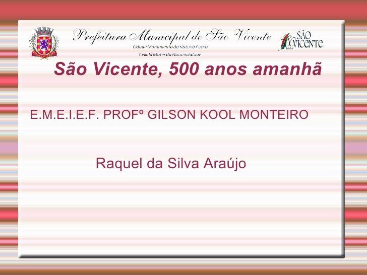 São Vicente, 500 anos amanhãE.M.E.I.E.F. PROFº GILSON KOOL MONTEIRO         Raquel da Silva Araújo