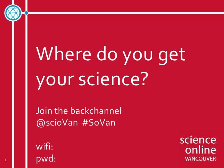 Where do you get    your science?    Join the backchannel    @scioVan #SoVan    wifi:1   pwd: