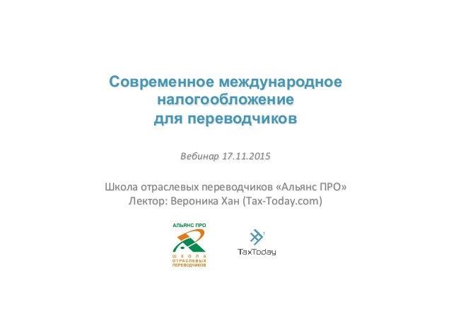 Современное международное налогообложение для переводчиков Школа&отраслевых&переводчиков&«Альянс&ПРО»& Лектор:&Вероника&Ха...