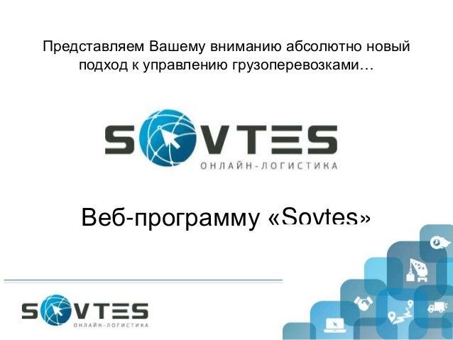 Веб-программу «Sovtes»Представляем Вашему вниманию абсолютно новыйподход к управлению грузоперевозками…