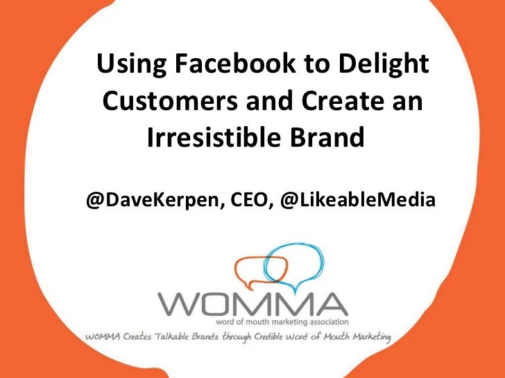 Using Facebook to Delight Customers and Create an Irresistible Brand  @DaveKerpen, CEO, @LikeableMedia