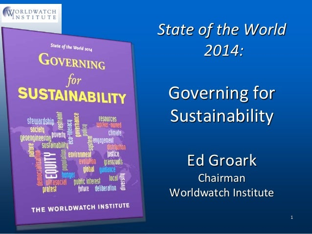 State of the World 2014: Governing for Sustainability Ed Groark Chairman Worldwatch Institute 1