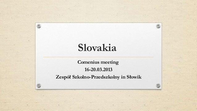 Slovakia         Comenius meeting            16-20.03.2013Zespół Szkolno-Przedszkolny in Słowik