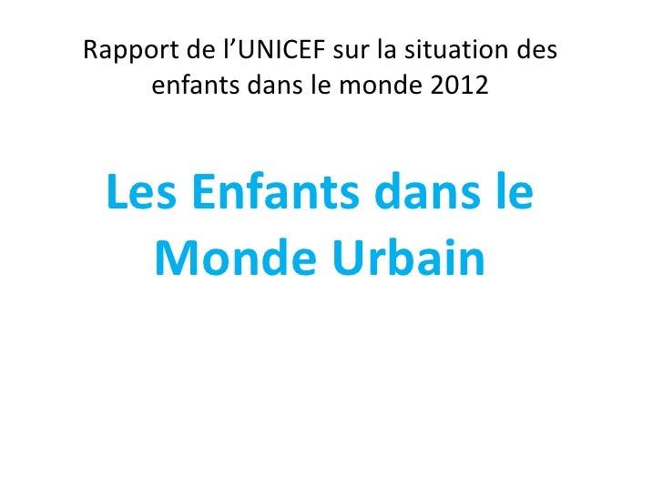 Rapport de l'UNICEF sur la situation des    enfants dans le monde 2012 Les Enfants dans le   Monde Urbain