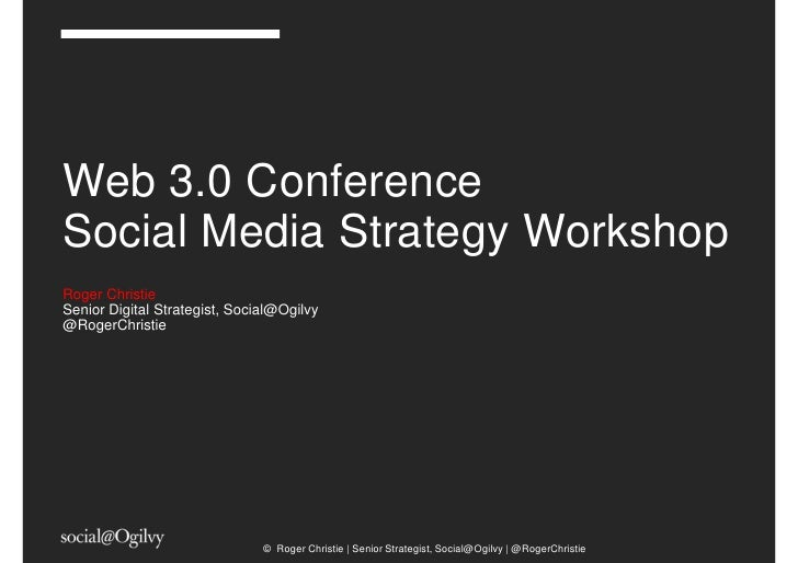 Web 3.0 ConferenceSocial Media Strategy WorkshopRoger ChristieSenior Digital Strategist, Social@Ogilvy@RogerChristie      ...