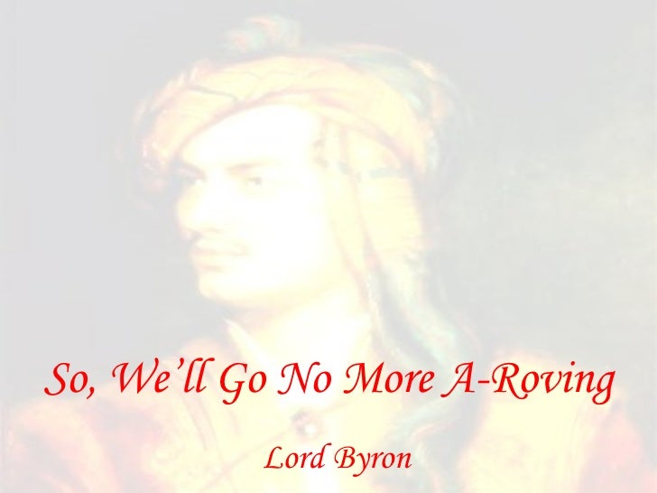 so we ll go no more a Lord byron    so, we'll go no more a roving so late into the night, though the heart be still as loving, and the moon be still as bright for the sword outwears its sheath, and the soul wears out the breast, and the heart must pause to breathe, and love itself have rest.