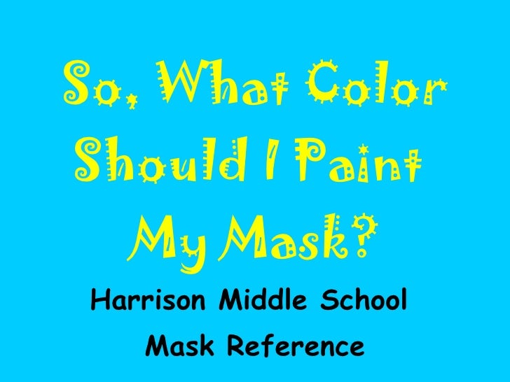 So, What Color Should I Paint  My Mask? Harrison Middle School  Mask Reference