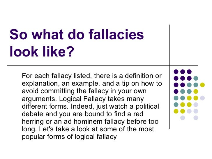 So what do fallacies look like? For each fallacy listed, there is a definition or explanation, an example, and a tip on ho...