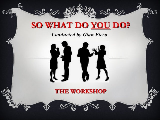 SO WHAT DO YOU DO?   Conducted by Gian Fiero    THE WORKSHOP