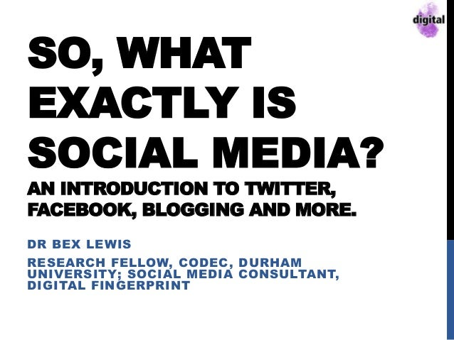 SO, WHAT EXACTLY IS SOCIAL MEDIA? AN INTRODUCTION TO TWITTER, FACEBOOK, BLOGGING AND MORE. DR BEX LEWIS RESEARCH FELLOW, C...