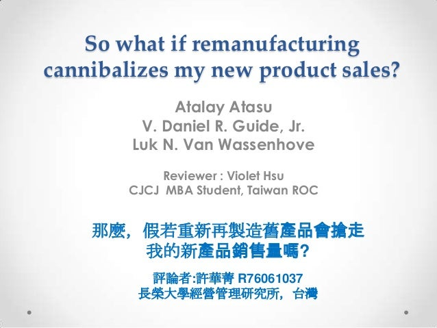 So what if remanufacturingcannibalizes my new product sales?             Atalay Atasu         V. Daniel R. Guide, Jr.     ...