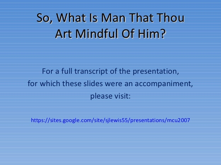 So, What Is Man That Thou Art Mindful Of Him? For a full transcript of the presentation, for which these slides were an ac...