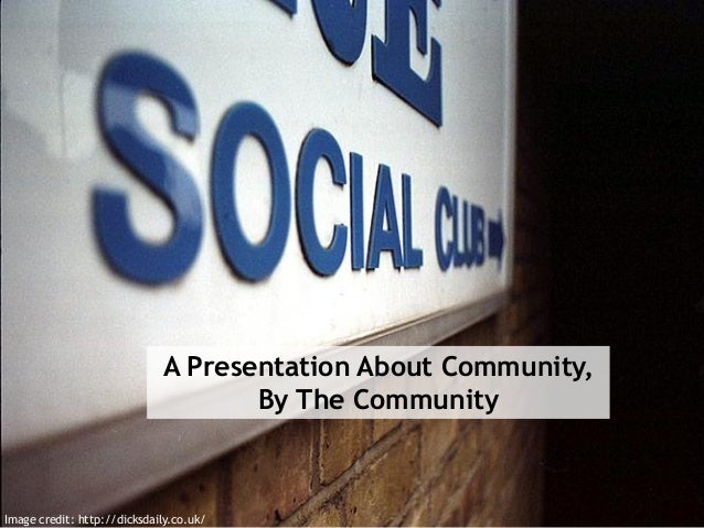 A Presentation About Community, By The Community Image credit: http://dicksdaily.co.uk/