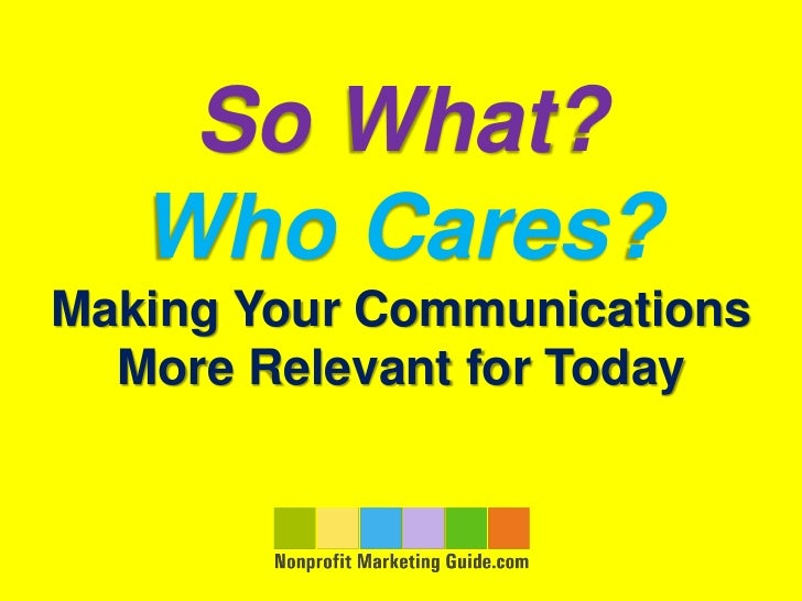 So What?   Who Cares?Making Your Communications  More Relevant for Today