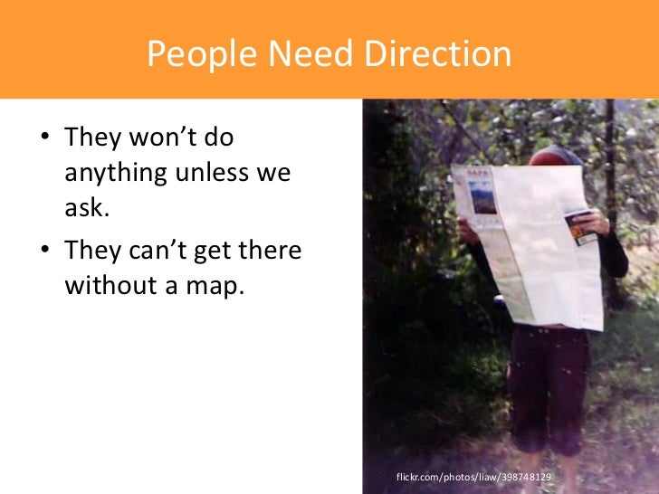 People Need Direction• They won't do  anything unless we  ask.• They can't get there  without a map.                      ...